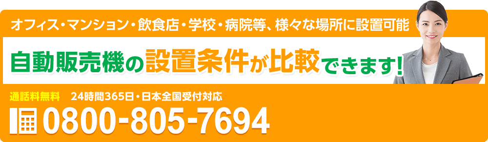 オフィス・マンション・飲食店・学校・病院等、様々な場所に設置可能 自動販売機の設置条件が比較できます!通話料無料 24時間365日・日本全国受付対応 0800-805-7694